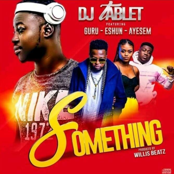 DJ Tablet – Something Ft Guru x eShun x Ayesem
