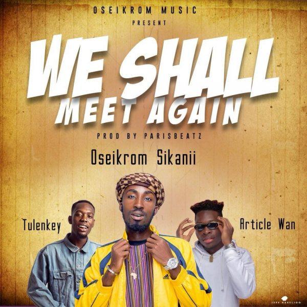 Oseikrom Sikani - We Shall Meet Again Ft. Tulenkey & Article Wan (Prod By ParisBeatz)