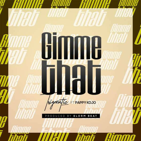Trigmatic - Gimme That ft. Pappy Kojo