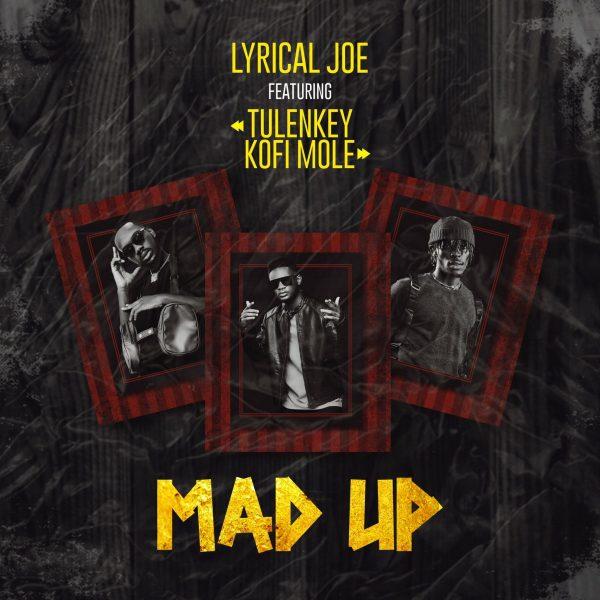 Lyrical Joe – Mad Up ft. Tulenkey Kofi Mole