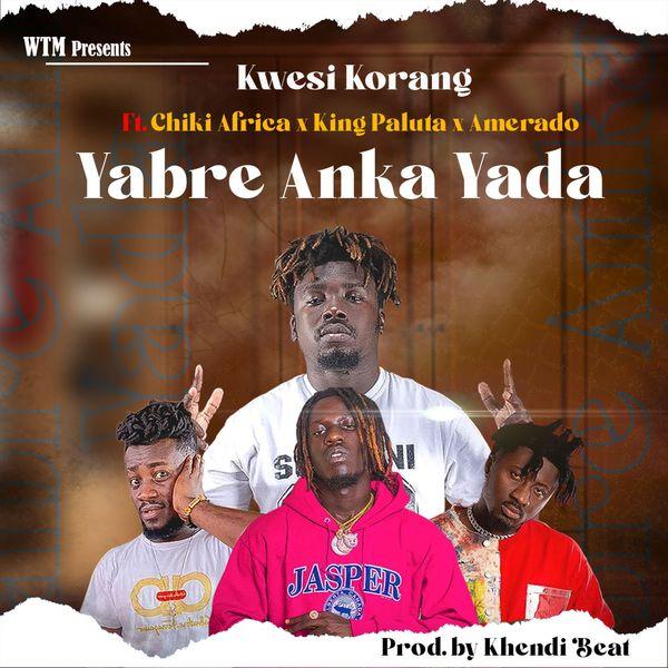 Kwesi korang Yabre Anka Yada ft. amerado king paluta Chiki Africa